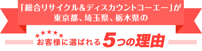 「総合リサイクル&ディスカウントコーエー」が東京都、埼玉県、栃木県のお客様に選ばれる5つの理由