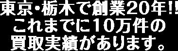 東京・栃木で創業20年!!これまでに10万件の買取実績があります。